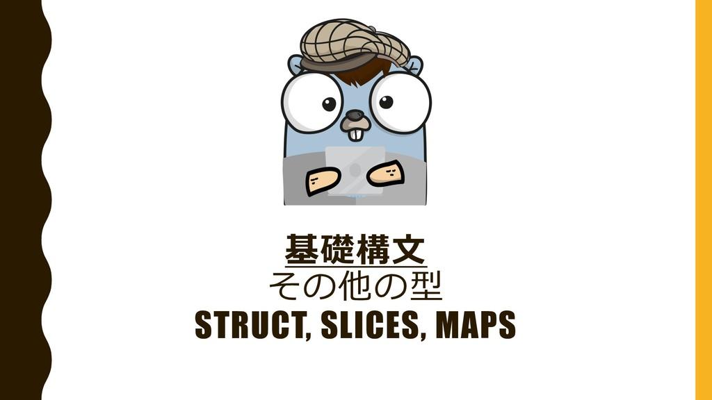 基礎構⽂ その他の型 STRUCT, SLICES, MAPS
