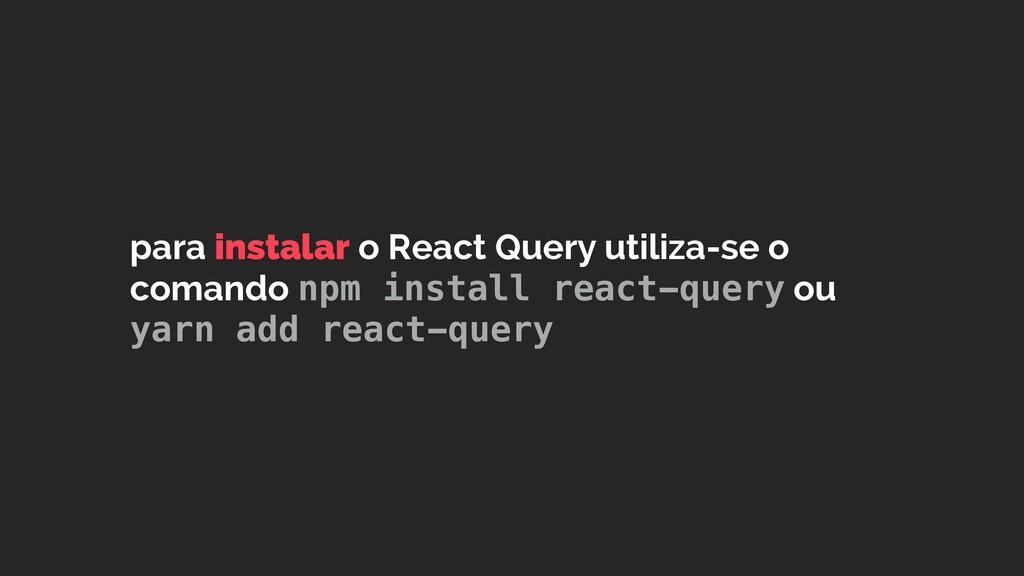 para instalar o React Query utiliza-se o comand...