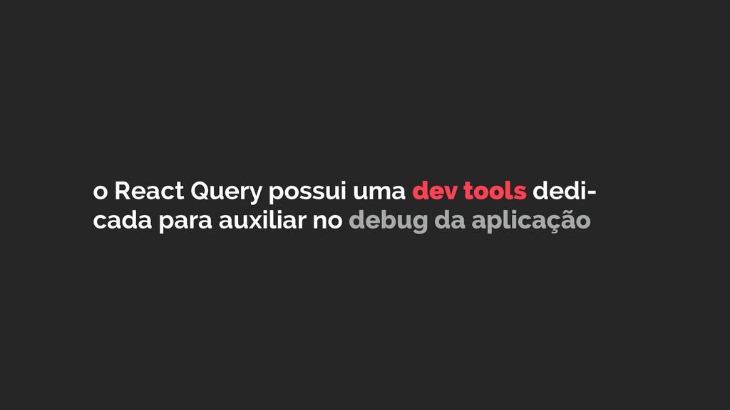o React Query possui uma dev tools dedi- cada p...