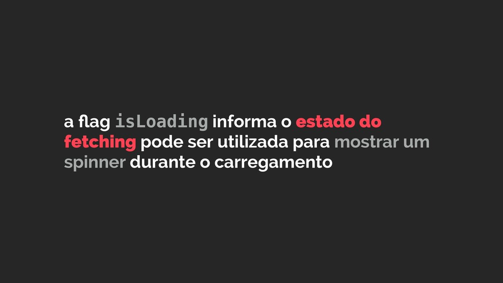 a flag isLoading informa o estado do fetching po...