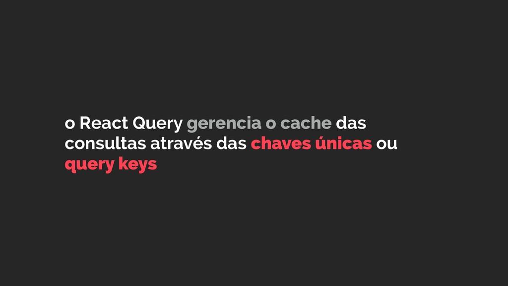 o React Query gerencia o cache das consultas at...