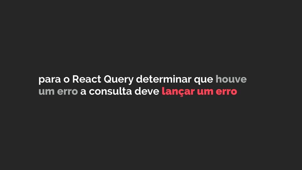 para o React Query determinar que houve um erro...
