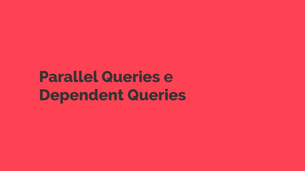 Parallel Queries e Dependent Queries