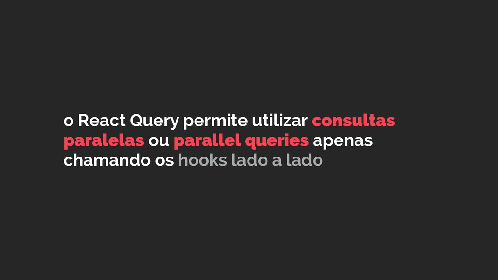 o React Query permite utilizar consultas parale...