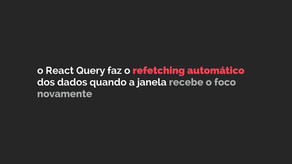 o React Query faz o refetching automático dos d...