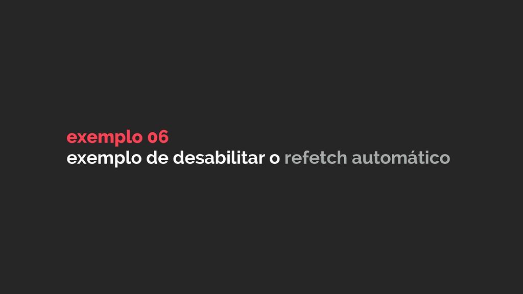 exemplo 06 exemplo de desabilitar o refetch aut...