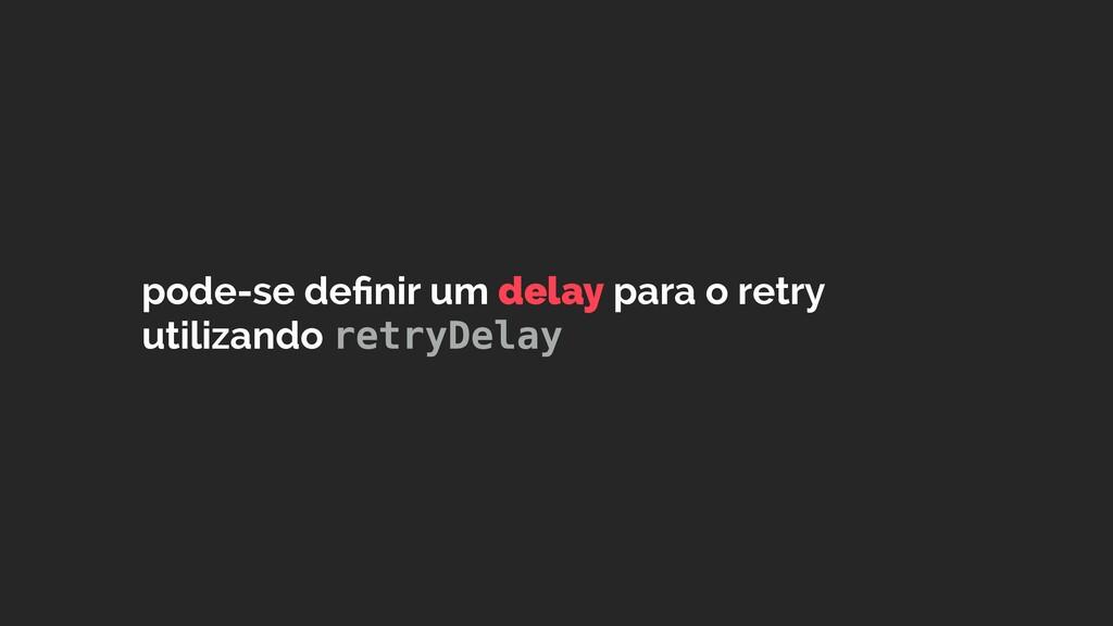 pode-se definir um delay para o retry utilizando...