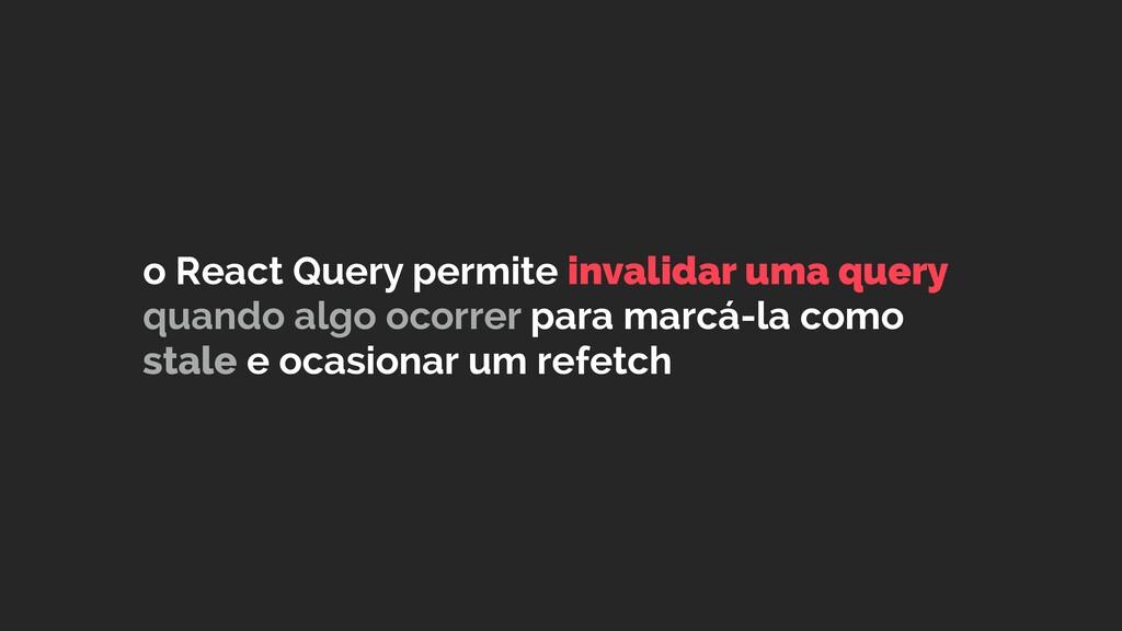 o React Query permite invalidar uma query quand...
