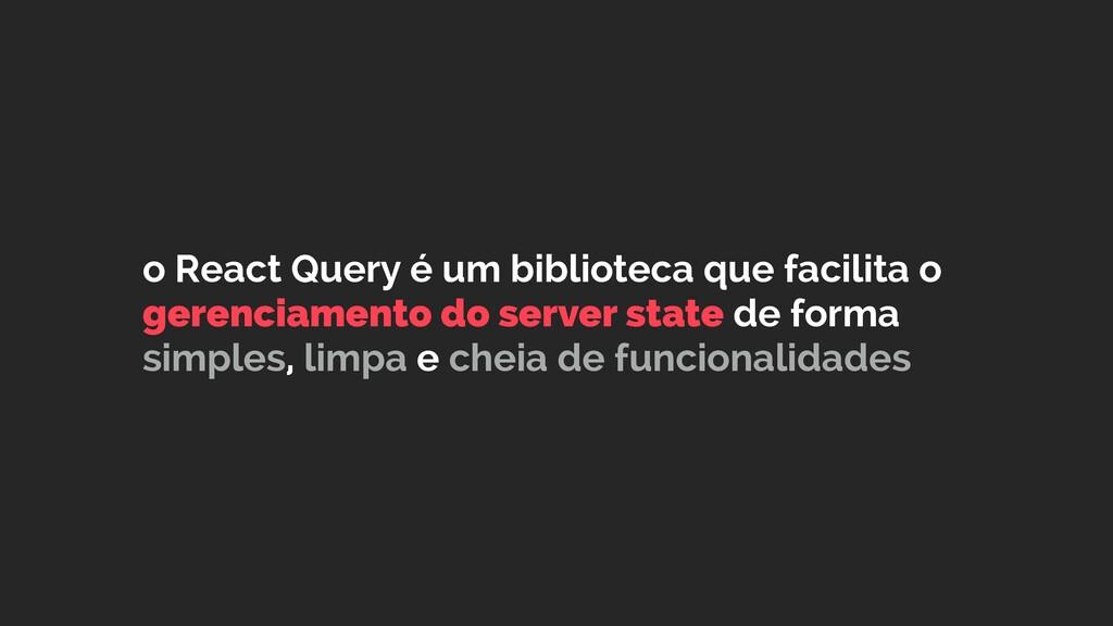o React Query é um biblioteca que facilita o ge...