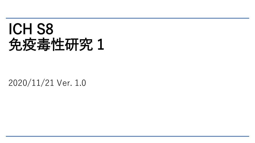 ICH S8 免疫毒性研究 1 2020/11/21 Ver. 1.0