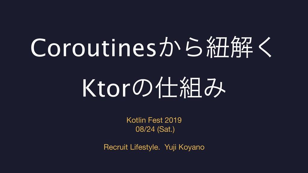 Coroutines͔Βඥղ͘ KtorͷΈ Kotlin Fest 2019  08/...
