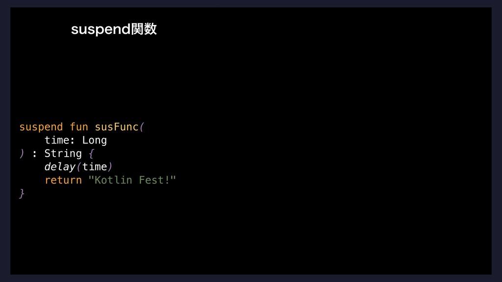 suspend fun susFunc( time: Long ) : String { de...