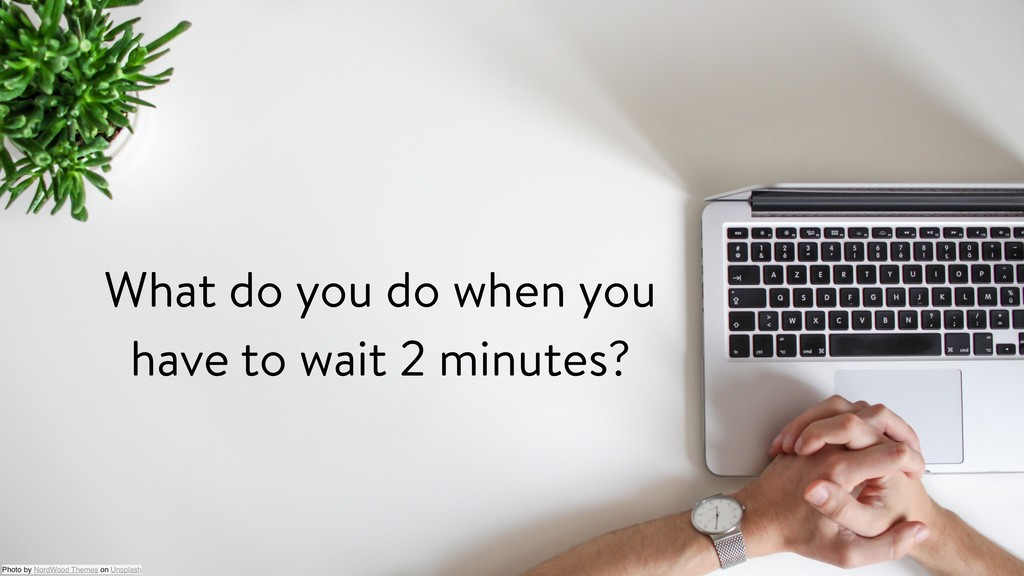 What do you do when you have to wait 2 minutes?...