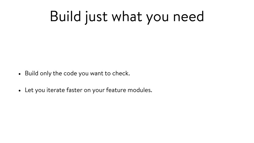 Build just what you need • Build only the code ...