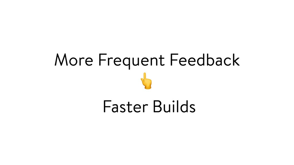 More Frequent Feedback  Faster Builds
