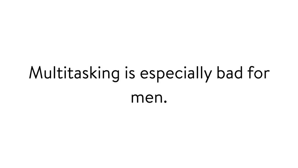 Multitasking is especially bad for men.