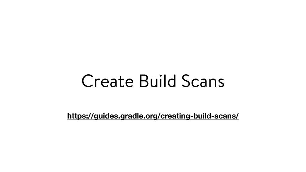 Create Build Scans https://guides.gradle.org/cr...