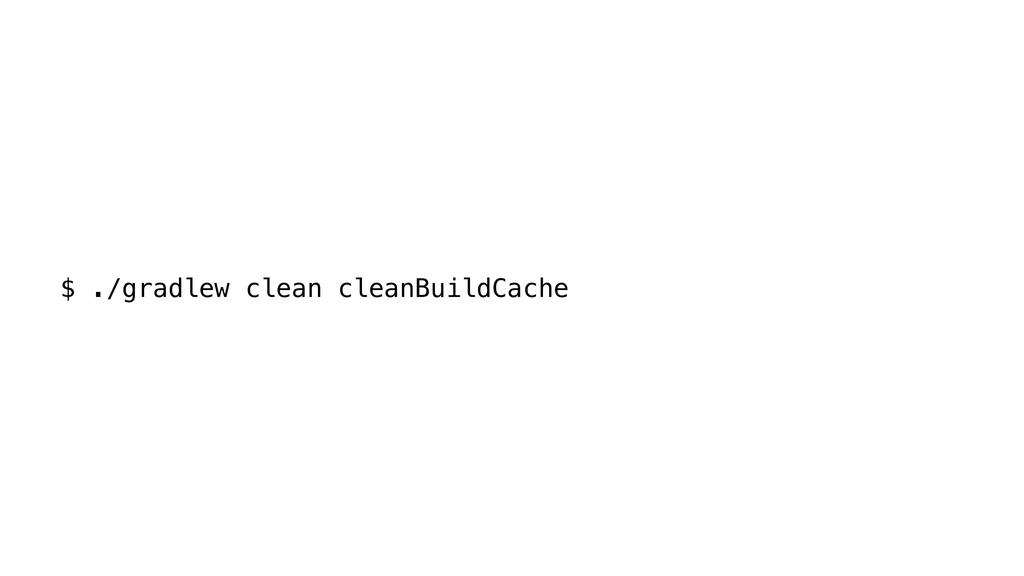 $ ./gradlew clean cleanBuildCache