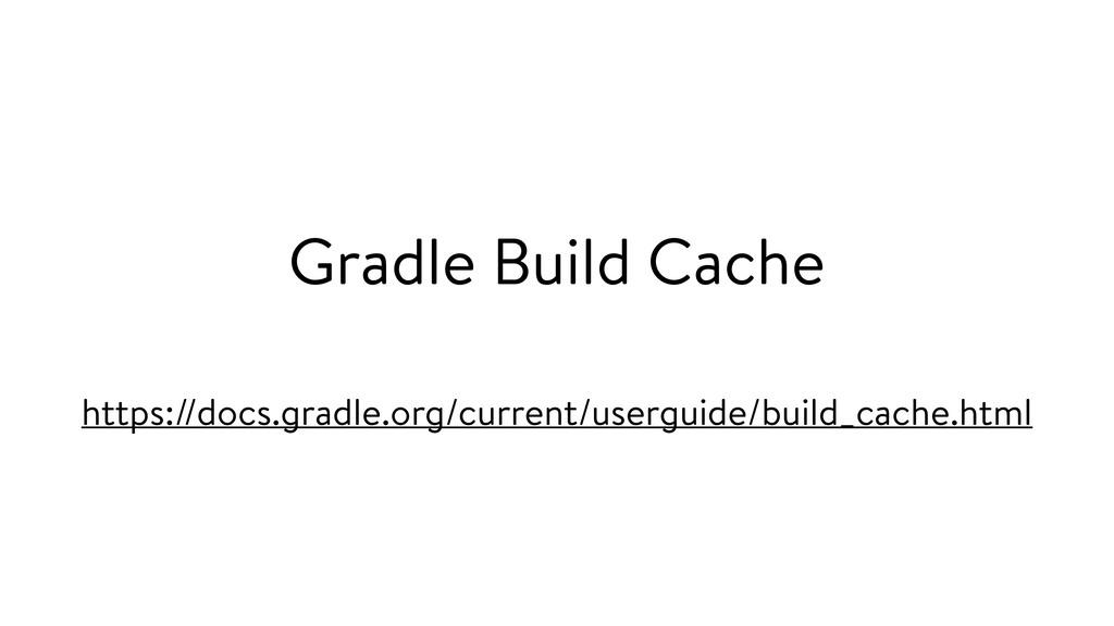 Gradle Build Cache https://docs.gradle.org/curr...