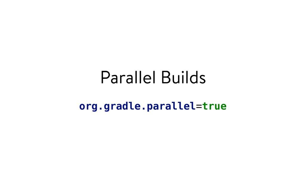 Parallel Builds org.gradle.parallel=true