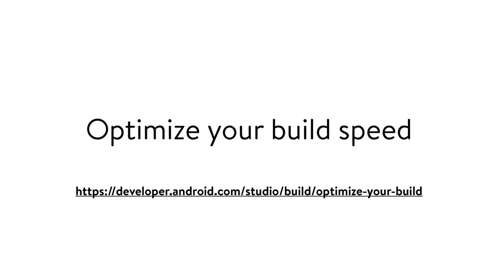 Optimize your build speed https://developer.and...
