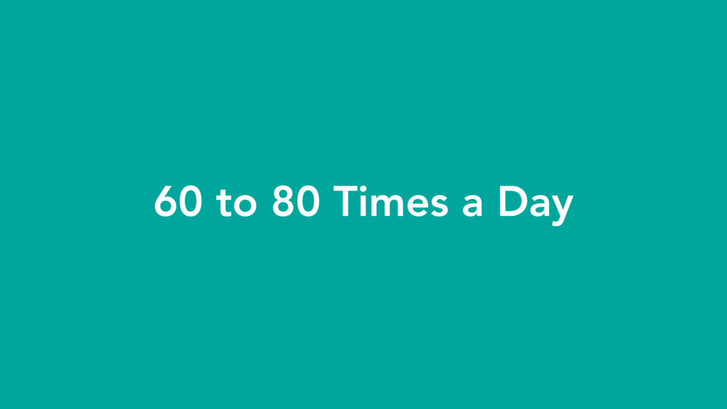 60 to 80 Times a Day