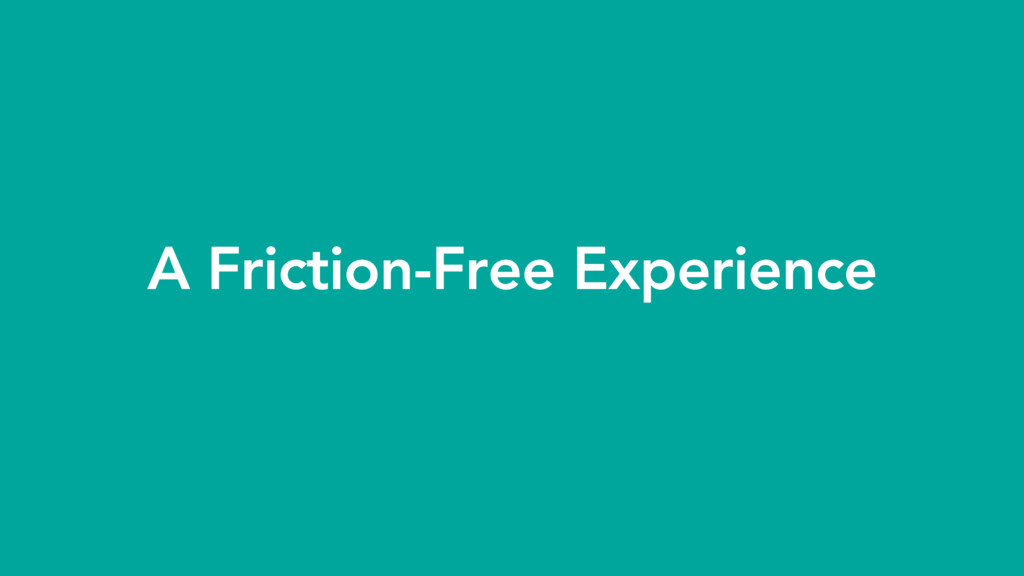 A Friction-Free Experience