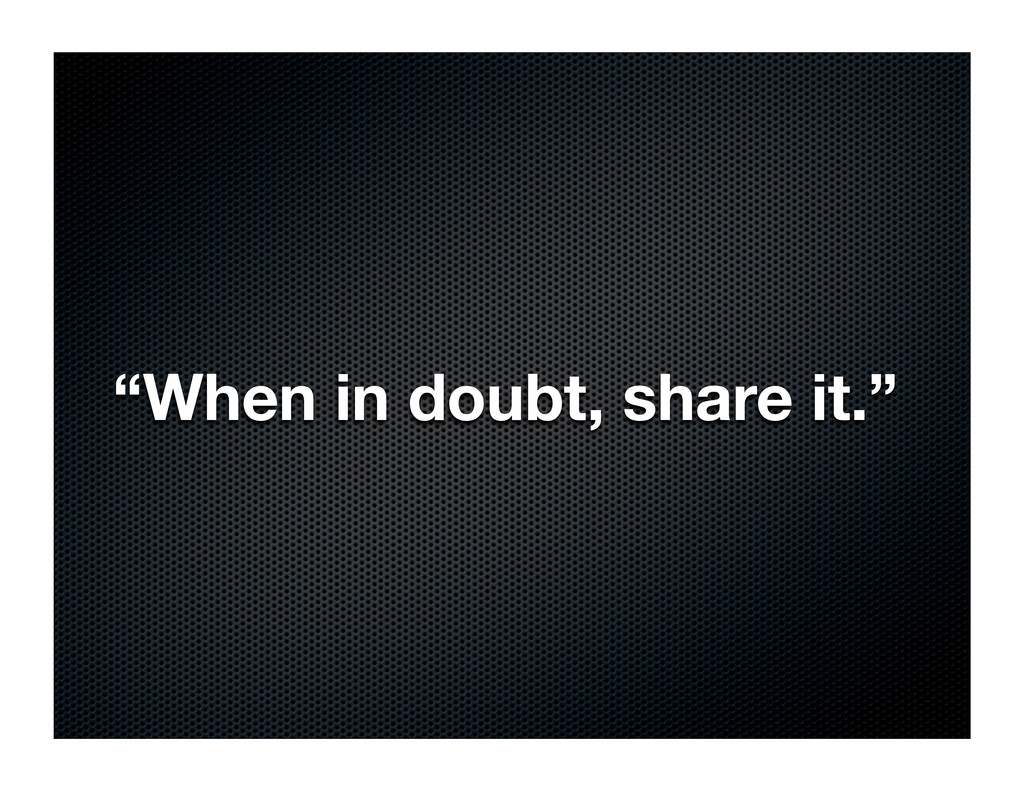 """""""When in doubt, share it."""""""