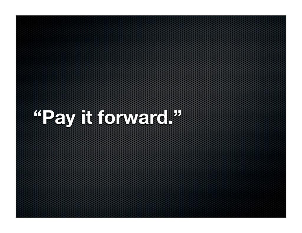 """Pay it forward."""
