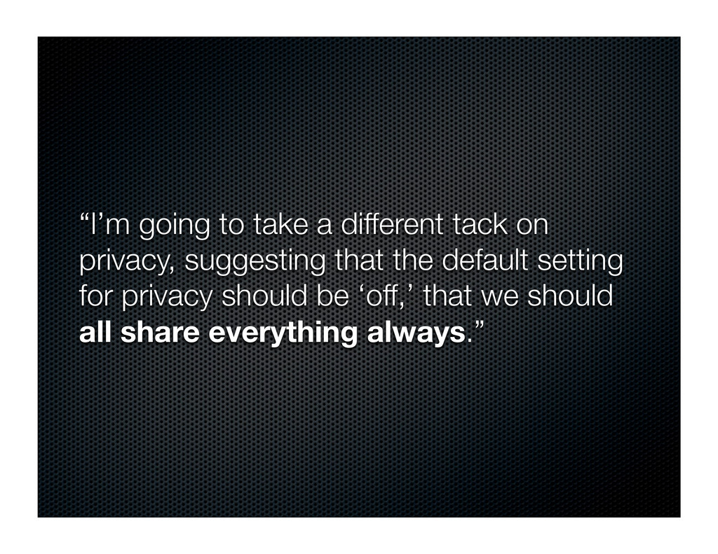 """""""I'm going to take a different tack on privacy,..."""