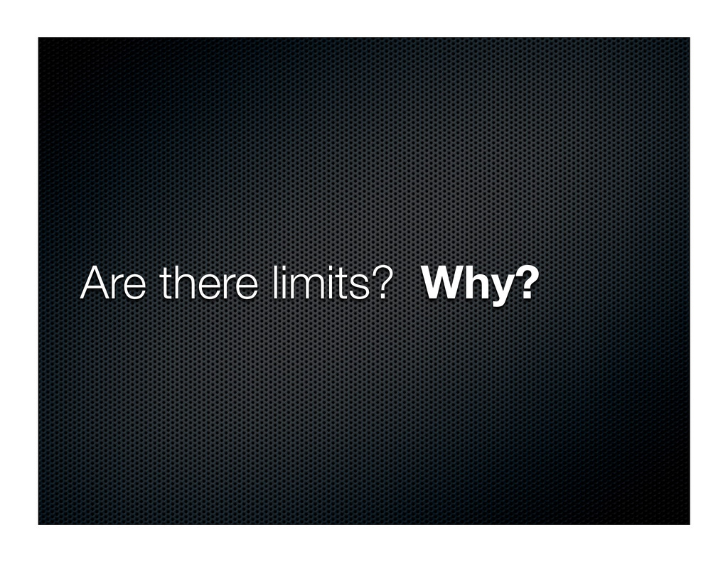 Are there limits? Why?