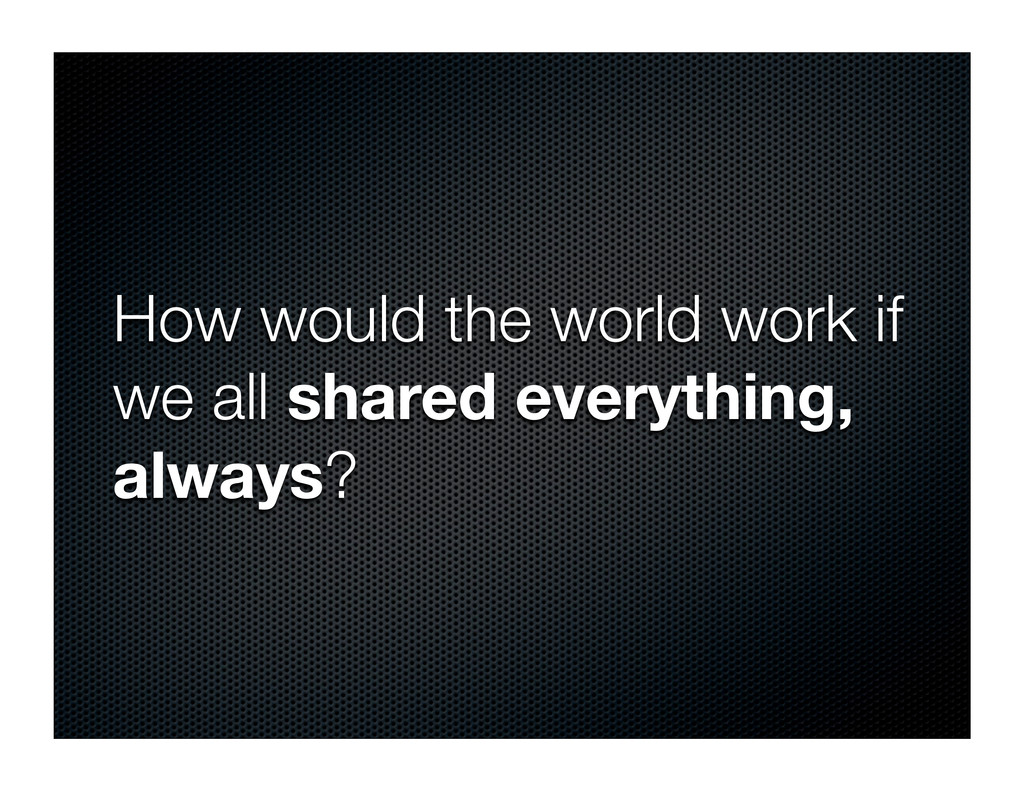 How would the world work if we all shared every...