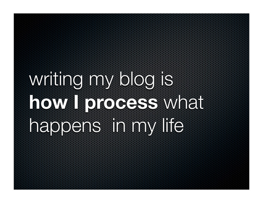 writing my blog is how I process what happens i...