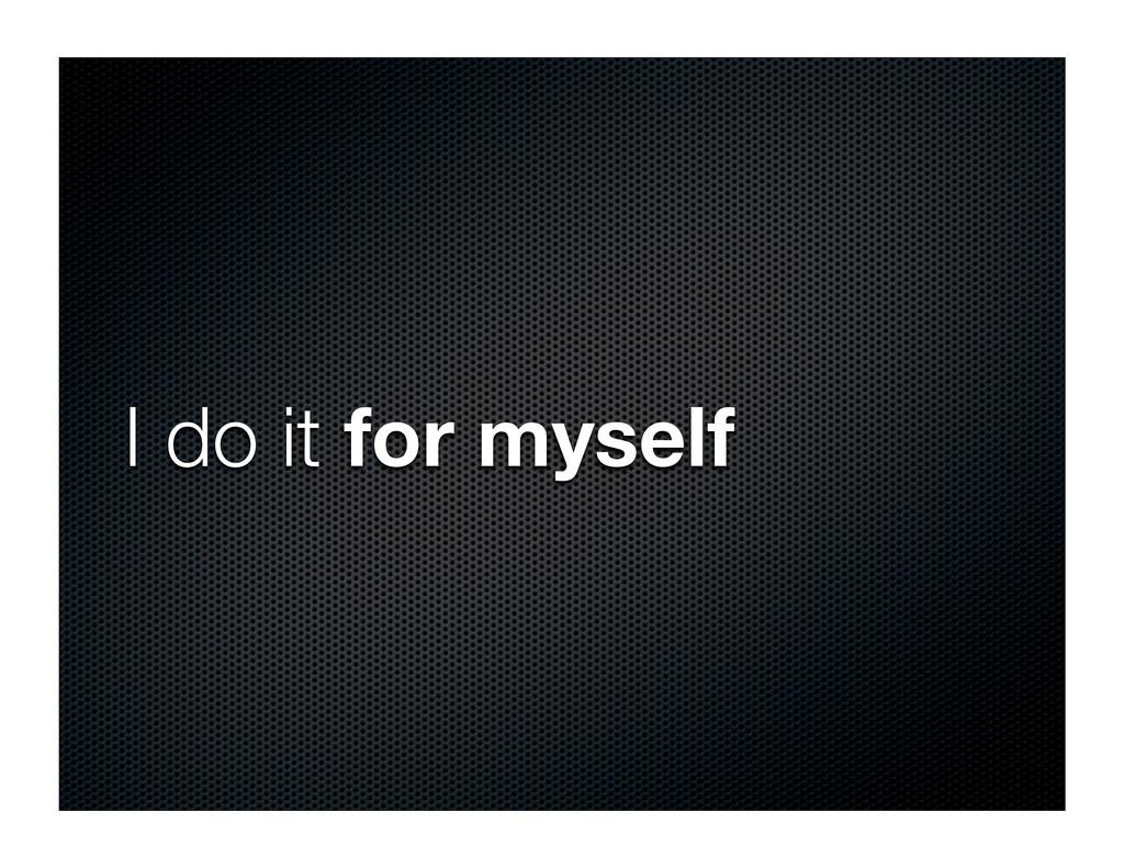 I do it for myself