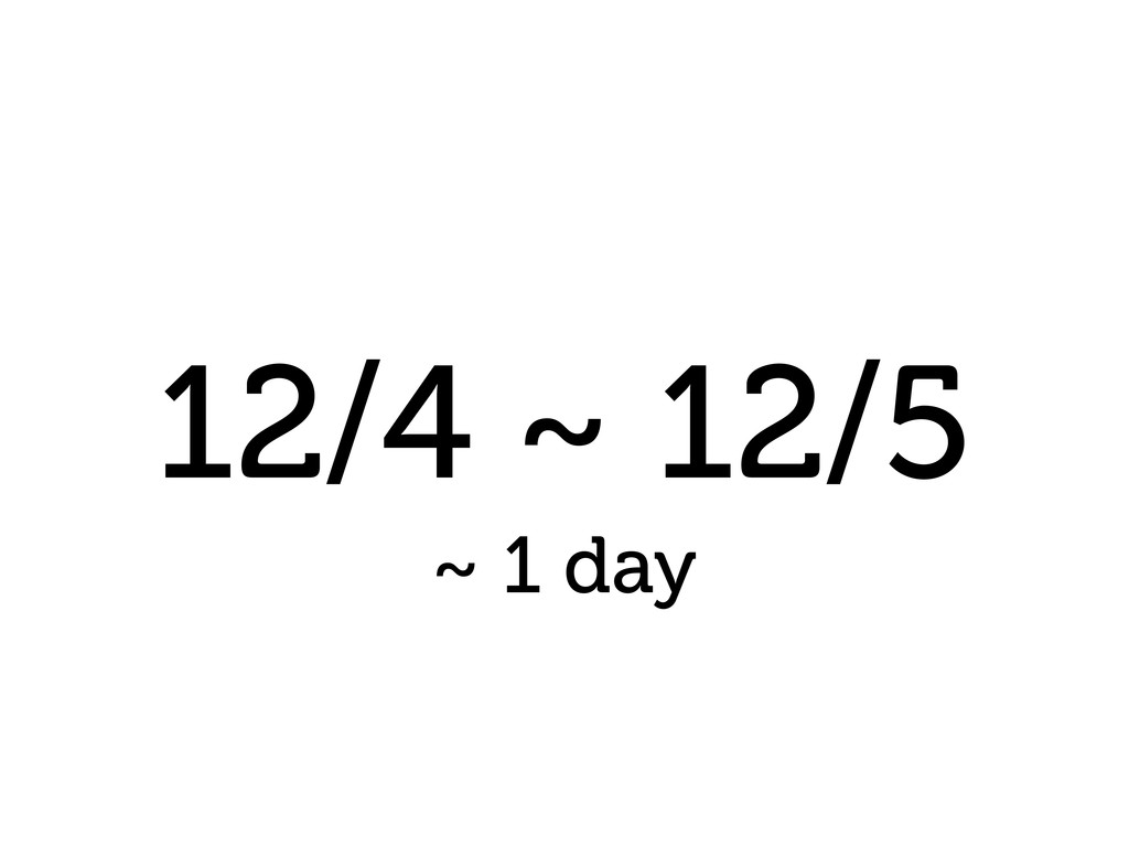 12/4 ~ 12/5 ~ 1 day