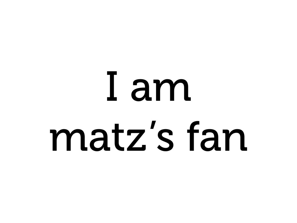 I am matz's fan