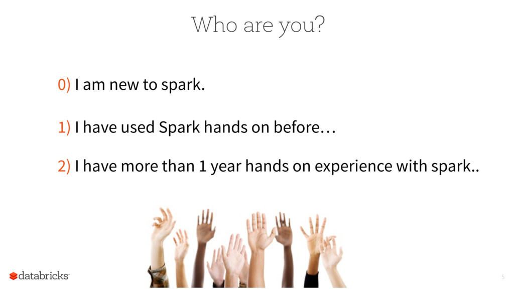 Who are you? 0) I am new to spark. 1) I have us...