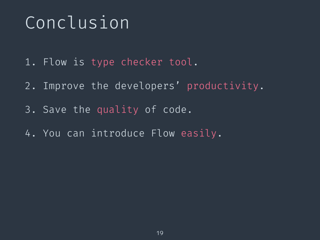 Conclusion 19 1. Flow is type checker tool. 2. ...