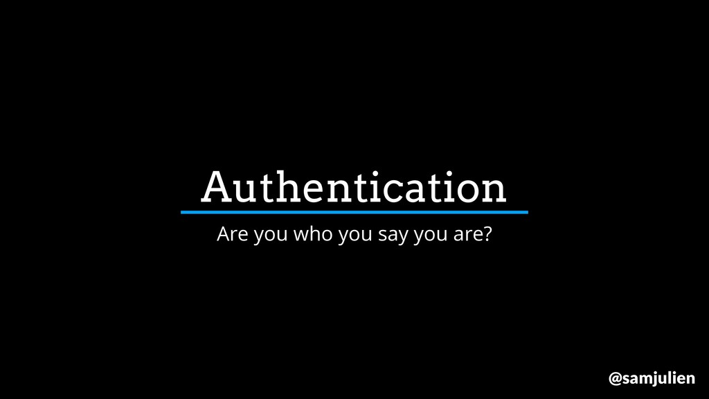 Authentication Are you who you say you are? @sa...