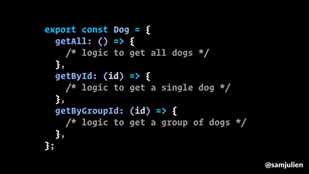export const Dog = { getAll: () => { /* logic t...