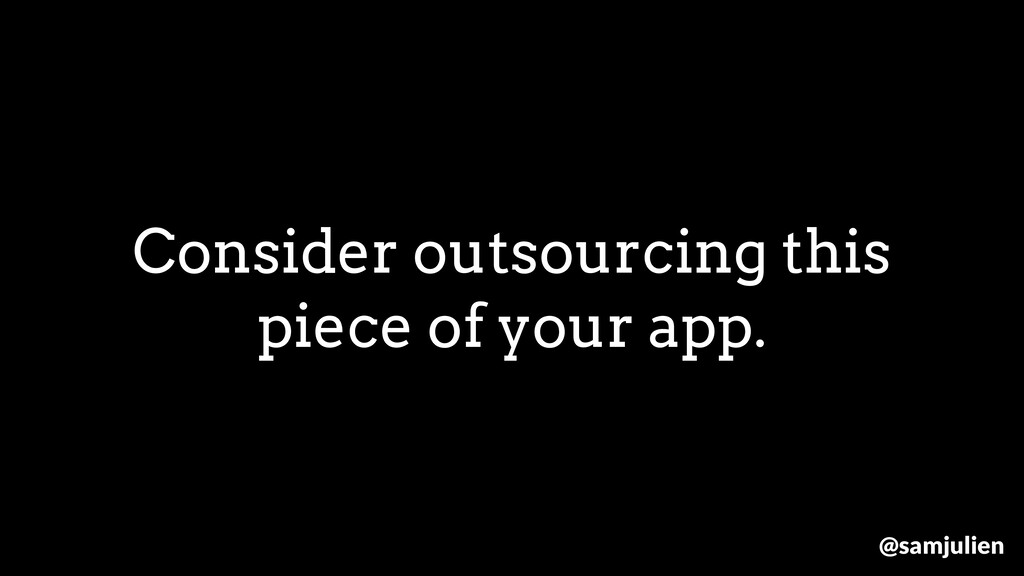 Consider outsourcing this piece of your app. @s...