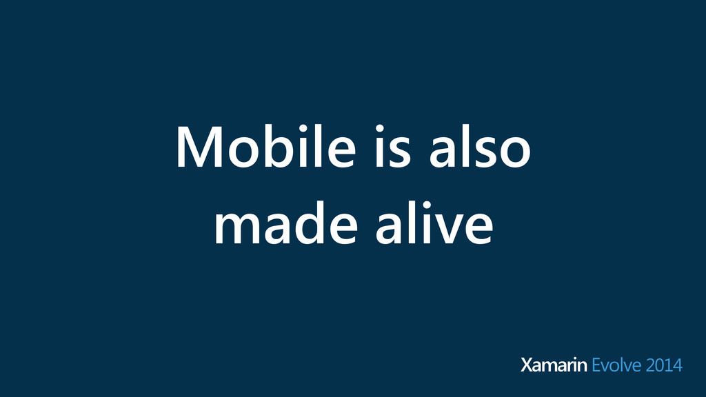Mobile is also made alive Xamarin Evolve 2014