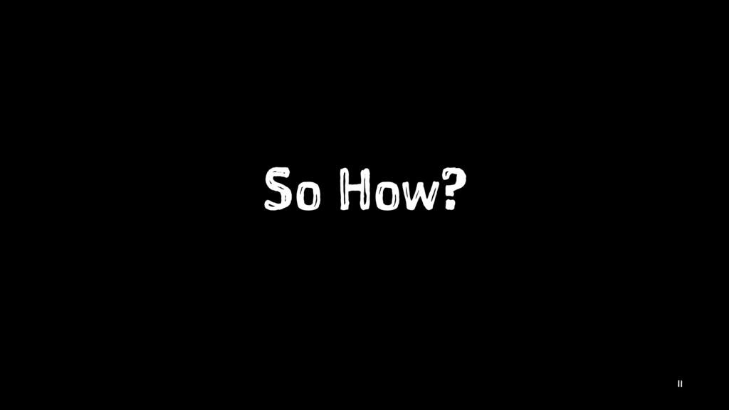 So How? 11