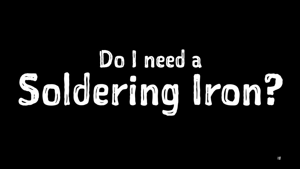 Do I need a Soldering Iron? 18