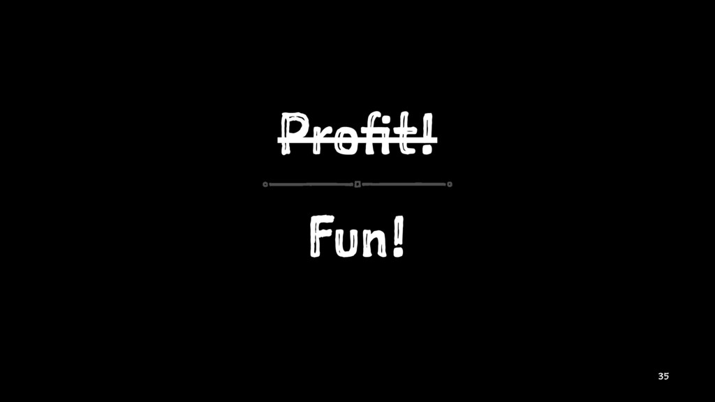 Profit! Fun! 35