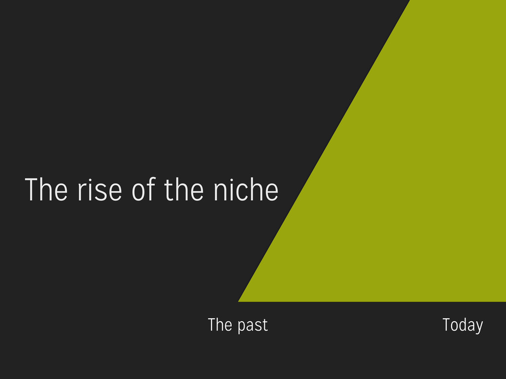 0 The past Today The rise of the niche