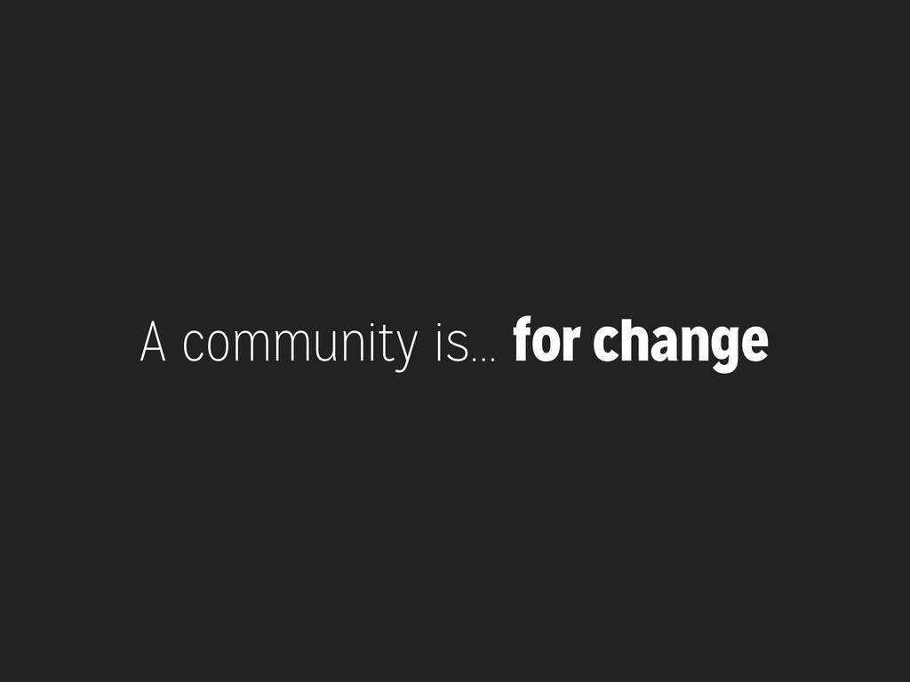 A community is... for change