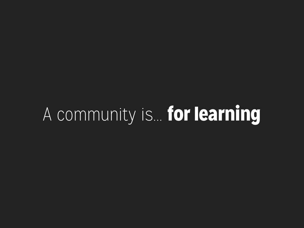 A community is... for learning