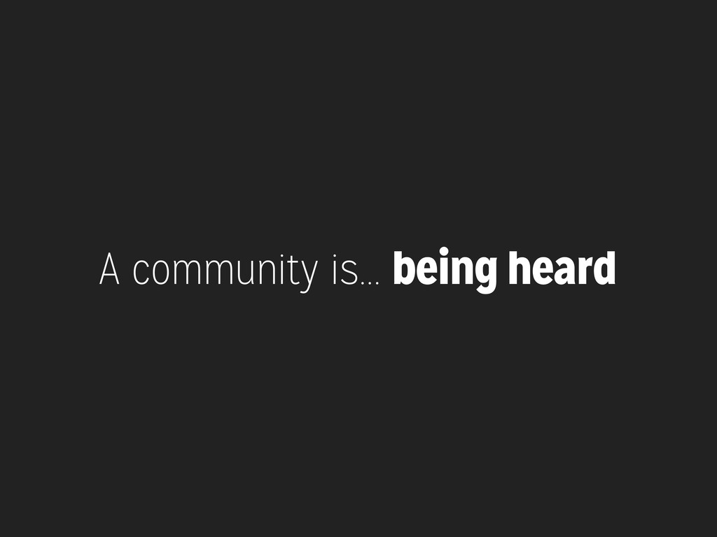 A community is... being heard