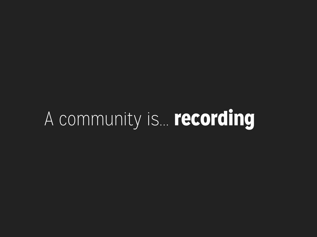 A community is... recording